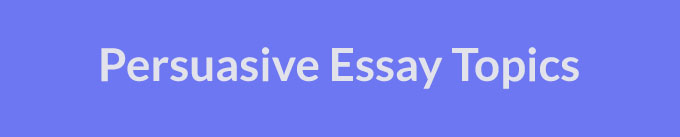 High Quality Persuasive Essay Topics (Updated for 2021)